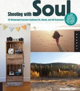 Shooting with Soul: 44 Photography Exercises Exploring Life, Beauty and Self-Expression Alessandra Cave